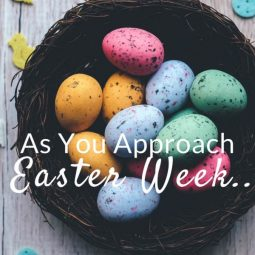 As You Approach Easter Week…
