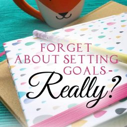 Forget About Setting Goals – Really?