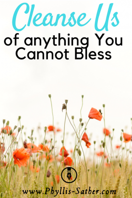 Cleanse us of anything You cannot bless. It's pretty easy to see that we need to be cleansed of sins like pride, anger, selfishness, ugly or hateful attitudes, and other blatantly sinful or displeasing things.