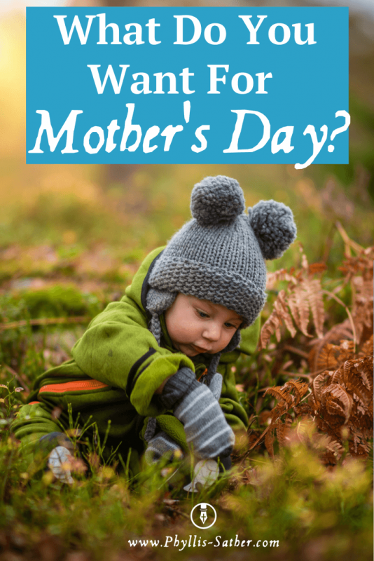 What Do You Want For Mother's Day? Wife - Mother – that's all I ever wanted to be. Year after year passed and I would remind the Lord I wasn't getting any younger.